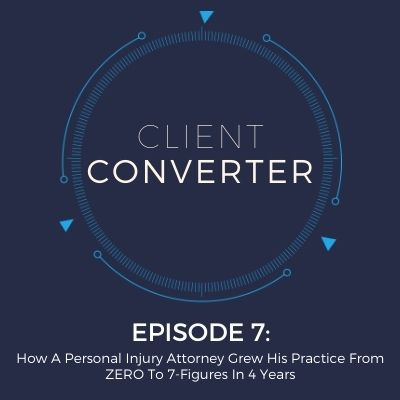 Episode 7: How A Personal Injury Attorney Grew His Practice From ZERO To 7-Figures In 4 Years